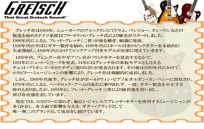 グレッチ社は1883年、ニューヨークのブルックリンにてドラム、バンジョー、タンバリンなどの製造を始めたドイツ系移民フリードリッヒ・グレッチ氏により歴史がスタートしました。 1900年代に入ると、フレッド・グレッチ(二世)が後を継ぎ、順調に発展。1920年代の半ばにギター製作を始め、1930年代にfホール付きのピックギターを本格的に生産開始し、 1940年代にかけてピックアップ付きモデルが次第に増えていきます。  1950年代、フェンダー社やギブソン社がソリッドギターを発表するなかで、1953年にジェット・シリーズを発表。54年にはグレッチ社の看板モデルとも言えるチェット・アトキンス・ホロウボディ(現G6120)が発表されます。その後は1960年代にかけて、ロカビリー・ミュージシャンの影響により、グレッチ社は飛躍的に成長しました。  しかし、1960年代後半、グレッチ社がボールドウィン・ピアノ&オルガン・カンパニーに買収され、1970年代に入ると、ハードロック・ブームの流れに乗り切れず、一時、ギター製造を中止する時代もありましたが、1985年に、フレッド・グレッチ三世により経営権を買い戻し、再び存在感を表しています。現在では、ロカビリーに限らず、幅広いジャンルでグレッチ・ギターを使用するミュージシャンが多く存在し、多方面で影響を与えるギター・ブランドとして唯一無二のブランドとして成長をし続けています。