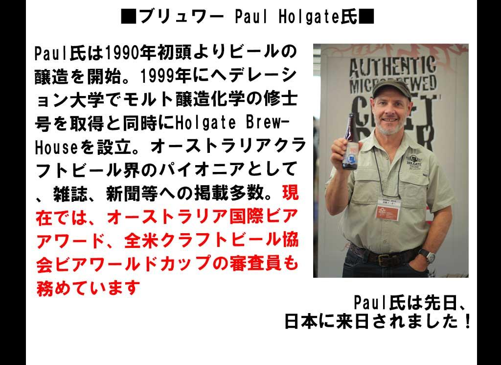 Paul氏は1990年初頭よりビールの醸造を開始。1999年にヘデレーション大学でモルト醸造化学の修士号を取得と同時にHolgate BrewHouseを設立。オーストラリアクラフトビール界のパイオニアとして、雑誌、新聞等への掲載多数。現在では、オーストラリア国際ビアアワード、全米クラフトビール協会ビアワールドカップの審査員も務めています