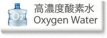 高濃度酸素水 / Oxygen Water