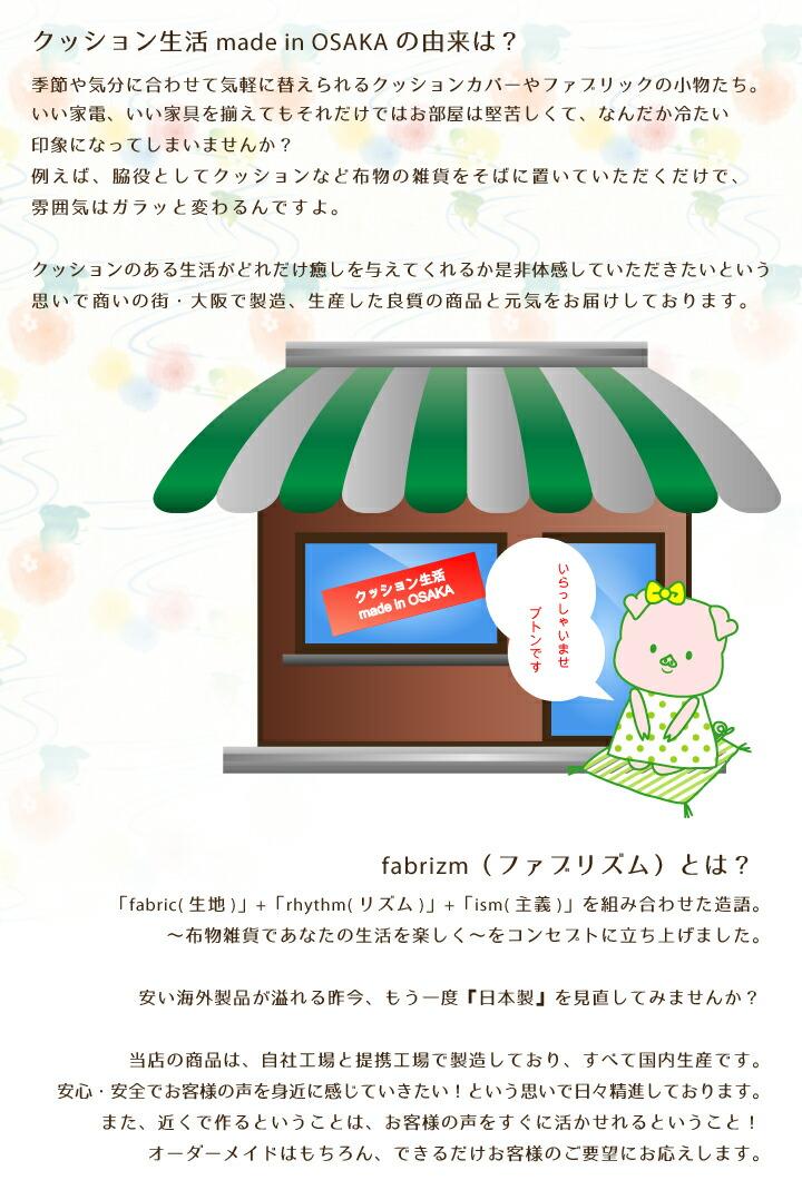 クッション生活 made in OSAKA の由来は?商いの街・大阪から日本で製造、生産した良質の商品(一部海外製品有り)と元気をお届けしてます。いい家電、いい家具を揃えてもそれだけではお部屋は堅苦しくて冷たい印象になってしまします。脇役としてクッションなど布物の雑貨をそばに置いていただくだけで、雰囲気はガラッと変わります。クッションのある生活がどれだけ癒しを与えてくれるか是非体感してください。fabrizm(ファブリズム)とは? 「fabric(生地)」+「rhythm(リズム)」+「ism(主義)」を組み合わせた造語。 〜布物雑貨であなたの生活を楽しく〜をコンセプトに立ち上げました。 安い海外製品が溢れる昨今、『日本製』を見直してみませんか?弊社の商品のほとんどは国内の製造工場に作っていただいてます。近くで作るってことはお客様の声をすぐに活かせれるってこと。
