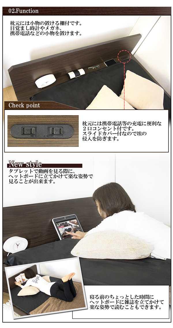 枕元には小物が置ける棚付です。目覚まし時計やメガネ、携帯などの小物を置けます。 枕元には携帯等の充電に便利な2口コンセント付です。スライドカバー付なので、埃の新入を防ぎます。 タブレットで動画を見る際に、ヘッドボードに立てかけて楽な姿勢で見る事が出来ます。寝る前のちょっとした時間にヘットボードに雑誌を立て掛けて楽な姿勢で読むこともできます。