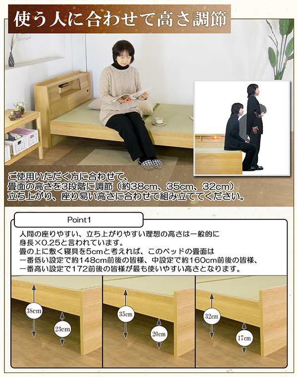 使う人に合わせて高さ調節 ご使用いただく方に合わせて畳面の高さを3段階に調節(約38cm、35cm、32cm)立ち上がり、座り易い高さに合わせて組み立ててください。 Point1 人間の座りやすい、立ち上がりやすい理想の高さは一般的に身長×0.25と言われています。畳の上に敷く寝具を5cmと考えれば、このベッドの畳面は一番低い設定で約148cm前後の皆様、中設定で約160cm前後の皆様、一番高い設定で172cm前後の皆様が最も使いやすい高さとなります。