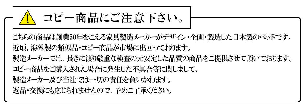 !コピー商品にご注意ください。 こちらの商品は創業50年を超える家具製造メーカーがデザイン・企画・製造した日本製のベッドです。近頃、海外製の類似品・コピー製品がに出回っております。 製造メーカーでは、長きに渡り厳重な検査の元、安定した品質の商品をご提供させて頂いております。コピー商品をご購入された場合に発生した不具合等に関しまして、製造メーカー及び当社では一切の責任を負いかねます。返品・交換にも応じられませんので、予めご了承ください。