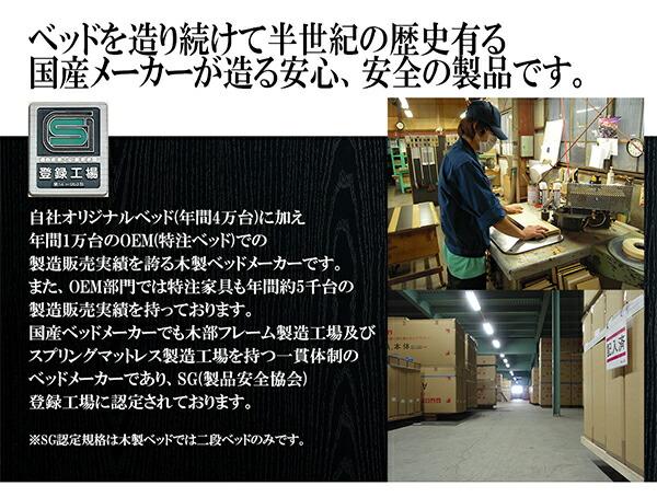ベッドを造り続けて半世紀の歴史有る国産メーカーが造る安心、安全の製品です。 自社オリジナルベッド(年間4万台)に加え、年間1万台のOEM(特注ベッド)での製造販売実績を誇る木製ベッドメーカーです。また、OEM部門では特注家具も年間約5千台の製造販売実績を持っております。国産ベッドメーカーでも木部フレーム製造工場及びスプリングマットレス製造工場を持つ一貫体制のベッドメーカーであり、SG(製品安全協会)登録工場に認定されております。※SG認定規格は木製ベッドでは二段ベッドのみです。