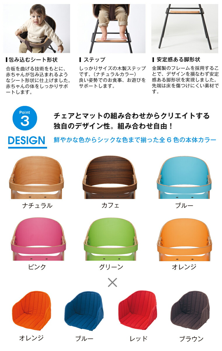 cozy pop3/包み込むシート形状:合板を曲げる技術をもとに、赤ちゃんが包み込まれるようなシート形状に仕上げました。赤ちゃんの体をしっかりサポートします。/ステップ:しっかりサイズの木製ステップです。(ナチュラルカラー)良い姿勢でお食事、お遊びをサポートします。/安定感のある脚形状:金属製のフレームを採用することで、デザインを損なわず安定感ある脚形状を実現しました。先端は床をキズつけにくい素材です。/チェアとマットの組合せからクリエイトする独自のデザイン性。組合せ自由!鮮やかな色からシックな色まで揃った全6色の本体カラー