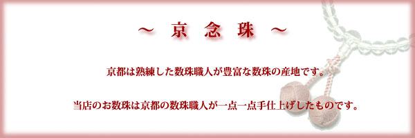 京念珠 京都は数珠の産地です。当店のお数珠は熟練した数珠職人の一点一点手仕上げです。