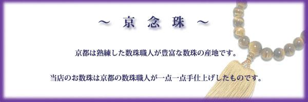 京念珠 京都は数珠の産地です。当店の数珠は熟練した数珠職人が一点一点手仕上げしたものです。