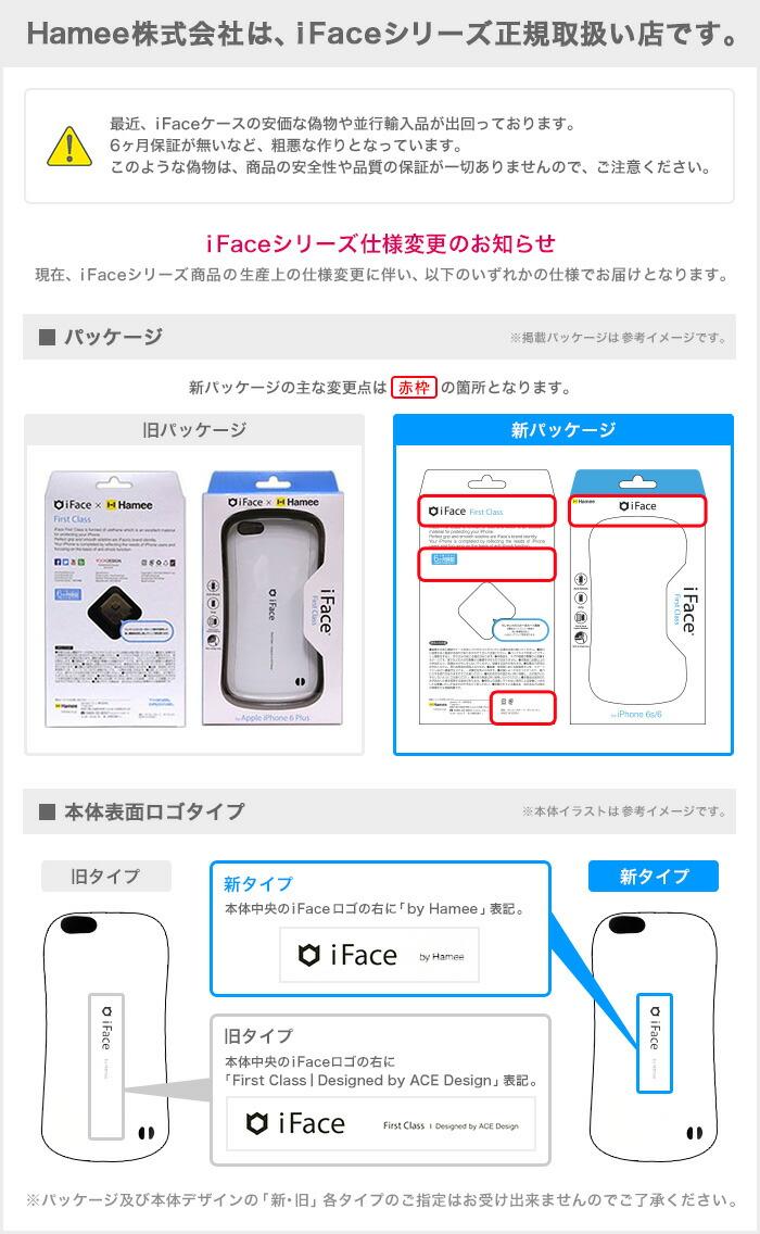 Hamee株式会社は、iFaceシリーズ正規取扱い店です。 最近、iFaceケースの安価な偽物や並行輸入品が出回っております。6ヶ月保証が無いなど、粗悪な作りとなっています。このような偽物は、商品の安全性や品質の保証が一切ありませんので、ご注意ください。iFaceシリーズ仕様変更のお知らせ 現在、iFaceシリーズ商品の生産上の仕様変更に伴い、以下のいずれかの仕様でお届けとなります。 ■パッケージ ※掲載パッケージは参考イメージです。新パッケージの主な変更点は赤枠の箇所となります。 旧パッケージ 新パッケージ  ■本体表面ロゴタイプ ※本体イラストは参考イメージです。 旧タイプ 旧タイプ本体中央のiFaceロゴの右にFirst Class | Designed by ACE Design表記。 新タイプ 新タイプ 本体中央のiFaceロゴの右に「by Hamee」表記。 ※パッケージ及び本体デザインの「新・旧」各タイプのご指定はお受け出来ませんのでご了承ください。