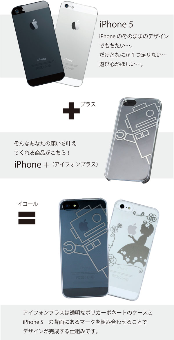 iPhone 5 iPhoneのそのままのデザインでもちたい…。だけどなにか1つ足りない…遊び心がほしい…。そんなあなたの願いを叶えてくれる商品がこちら!iPhone +(アイフォンプラス) アイフォンプラスは透明なポリカーボネートのケースとiPhone5の背面にあるマークを組み合わせることでデザインが完成する仕組みです。
