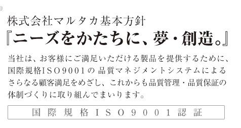 米袋のマルタカ 基本方針 『ニーズをかたちに、夢・創造。』 国際規格ISO9001認証