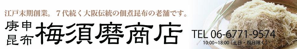 庚申昆布梅須磨商店:江戸末期創業、大阪にて伝統的な佃煮昆布・乾物の販売をしております。
