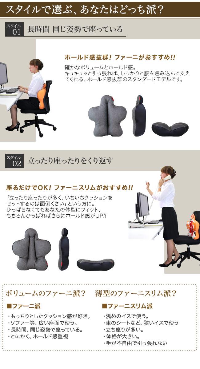 スタイルで選ぶ、あなたはどっち派?スタイル01、長時間、同じ姿勢で座っている。ホールド感抜群、ファーニがおすすめ。確かなボリューム感とホールド感。キュキュっと引っ張れば、しっかりと腰を包み込んで支えてくれる、ホールド感抜群のスタンダードモデルです。スタイル02、立ったり座ったりをくり返す。座るだけでOK、ファーニスリムがおすすめ。「立ったり座ったりが多く、いちいちクッションをセットするのは面倒くさい」という方に。ひっぱらなくてもあなたの体型にフィット。もちろんひっぱればさらにホールド感がUP!ボリュームのファーニ派? 薄型のファーニスリム派?ファーニ派、もっちりとしたクッション感が好き。ソファー等、広い座面で使う。長時間、同じ姿勢で座っている。とにかく、ホールド感重視。浅めのイスで使う。車のシートなど、狭いイスで使う。立ち座りが多い。体格が大きい。手が不自由でひっぱれない。