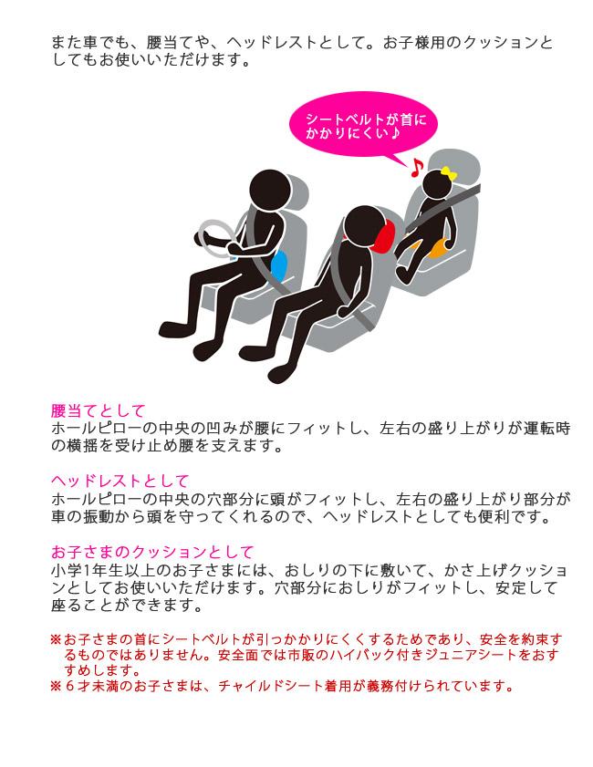 また車でも、腰当てや、ヘッドレストとして。お子様用のクッションとしてもお使いいただけます。シートベルトが首にかかりにくい。腰当てとして、ホールピローの中央の凹みが腰にフィットし、左右の盛り上がりが運転時の横揺を受け止め腰を支えます。ヘッドレストとして、ホールピローの中央の穴部分に頭がフィットし、左右の盛り上がり部分が車の振動から頭を守ってくれるので、ヘッドレストとしても便利です。お子さまのクッションとして、小学1年生以上のお子さまには、おしりの下に敷いて、かさ上げクッションとしてお使いいただけます。穴部分におしりがフィットし、安定して座ることができます。お子さまの首にシートベルトが引っかかりにくくするためであり、安全を約束するものではありません。安全面では市販のハイバック付きジュニアシートをおすすめします。6才未満のお子さまは、チャイルドシート着用が義務付けられています