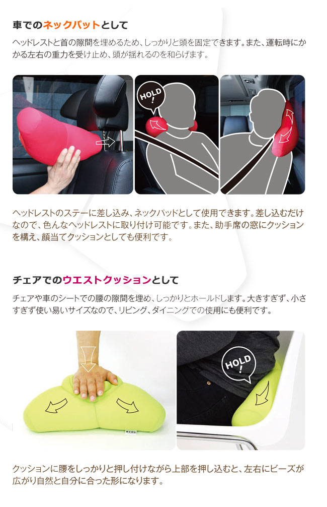車でのネックパットとして。ヘッドレストと首の隙間を埋めるため、しっかりと頭を固定できます。また、運転時にかかる左右の重力を受け止め、頭が揺れるのを和らげます。ヘッドレストのステーに差し込み、ネックパットとして使用できます。差しこむだけなので、色んなヘッドレストに取付け可能です。また、助手席の窓にクッションを構え、顔当てクションとしても便利です。チェアでのウエストクッションとして、チェアや車のシートでの腰の隙間を埋め、しっかりとホールドします。大きすぎず、小さすぎず使いやすいサイズなので、リビング、ダイニングでの使用にも便利です。クッションに腰をしっかりと押し付けながら上部を押し込むと、左右にビーズが広がり自然と自分に合った形になります。