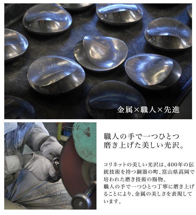金属/職人/先進/職人の手で一つひとつ磨き上げた美しい光沢。コリネットの美しい光沢は、400年の伝統技術を持つ銅器の町、富山県高岡で培われた磨き技術の賜物。職人の手で一つひとつ丁寧に磨き上げることにより、金属の美しさを表現しています。