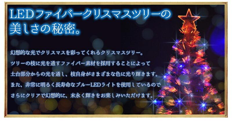 LEDファイバークリスマスツリーの美しさの秘密。幻想的な光でクリスマスを彩ってくれるクリスマスツリー。ツリーの枝に光を通すファイバー素材を採用することによって土台部分からの光を通し、枝自身がさまざまな色に光り輝きます。また、非常に明るく長寿命なブルーLEDライトを使用しているのでさらにクリアで幻想的に、末長く輝きをお楽しみいただけます。