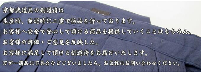 京都武道具の剣道袴は生産時、発送時に二重で検品を行っております。お客様へ安全で安心して頂ける商品を提供していくことはもちろん、お客様の評価・ご意見を反映した、お客様に満足して頂ける剣道袴をお届け致します。