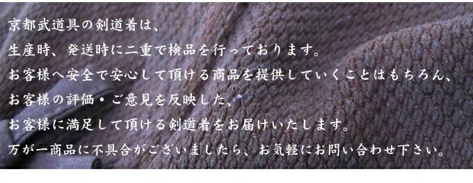 京都武道具の剣道着は、生産時、発送時に二重で検品を行っております。お客様へ安全で安心して頂ける商品を提供していくことはもちろん、お客様の評価・ご意見を反映した、お客様に満足して頂ける剣道着をお届けいたします。