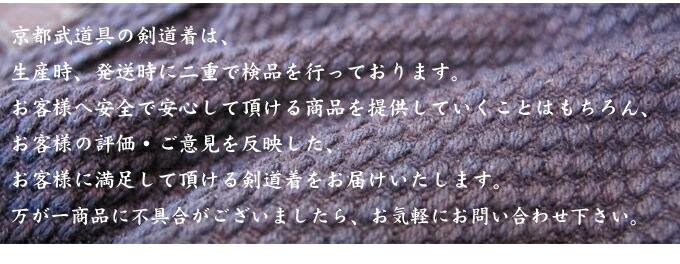 京都武道具の剣道着は、生産時、発送時に二重で検品を行っております。お客様へ安心して頂ける商品を提供していくことはもちろん、お客様の評価・ご意見を反映した、お客様に満足していただける剣道着をお届けいたします。