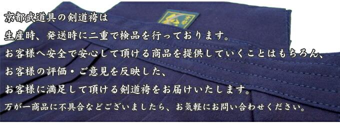京都武道具の剣道袴は、生産時、発送時に二重で検品を行っております。お客様へ安全で安心して頂ける剣道袴を提供していくことはもちろん、お客様の評価・ご意見を反映した、お客様に満足して頂ける剣道袴をお届けいたします。