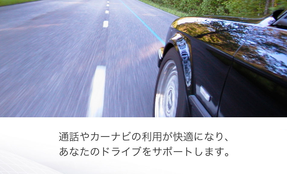 通話やカーナビの利用が快適になり、あなたのドライブをサポートします。