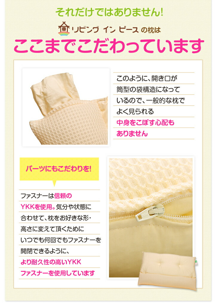リビングインピースの枕は、ここまでこだわっています 中身をこぼす心配もありません ファスナーは信頼のYKKを使用 より耐久性の高いYKKファスナーを使用しています