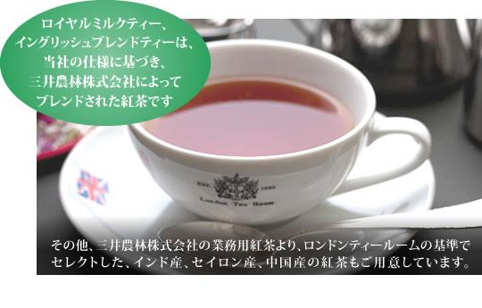 ロイヤルミルクティー、イングリッシュブレンドティーは、当社の仕様に基づき、三井農林株式会社によってブレンドされた紅茶です。その他、三井農林株式会社の業務用紅茶より、ロンドンティールームの基準でセレクトした、インド産、セイロン産、中国産の紅茶もご用意しています。