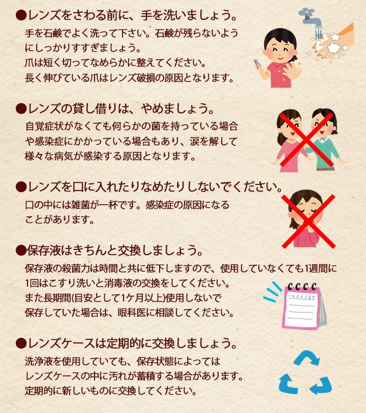 ●レンズをさわる前に、手を洗いましょう。手を石鹸でよく洗って下さい。石鹸が残らないようにしっかりすすぎましょう。爪は短く切ってなめらかに整えてください。長く伸びている爪はレンズ破損の原因となります。●レンズの貸し借りは、やめましょう。自覚症状がなくても何らかの菌を持っている場合や感染症にかかっている場合もあり、涙を解して様々な病気が感染する原因となります。●レンズを口に入れたりなめたりしないでください。 口の中には雑菌が一杯です。感染症の原因になることがあります。●保存液はきちんと交換しましょう。保存液の殺菌力は時間と共に低下しますので、使用していなくても1週間に1回はこすり洗いと消毒液の交換をしてください。また長期間(目安として1ケ月以上)使用しないで保存していた場合は、眼科医に相談してください。●レンズケースは定期的に交換しましょう。洗浄液を使用していても、保存状態によってはレンズケースの中に汚れが蓄積する場合があります。定期的に新しいものに交換してください。