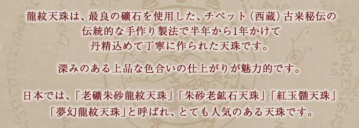 龍紋天珠は、最良の礦石を使用した、チベット(西蔵)古来秘伝の伝統的な手作り製法で、半年から1年かけて丹精込めて丁寧に作られた天珠です。深みのある上品な色合いの仕上がりが魅力的です。日本では、「老礦朱砂龍紋天珠」「朱砂老鉱石天珠」「紅玉髄天珠」「夢幻龍紋天珠」と呼ばれ、とても人気のある天珠です。