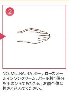 ②NO-MU-BA-RAボーテローズオールインワンクリーム、パール粒1個分を手のひらであたため、お顔全体に押さえ込んでください。