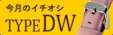 今月のピックアップ TYPE DW