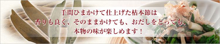 手間ひまかけて仕上げた枯本節は香りもよく、そのままかけても、おだしをとっても、本物の味が楽しめます。