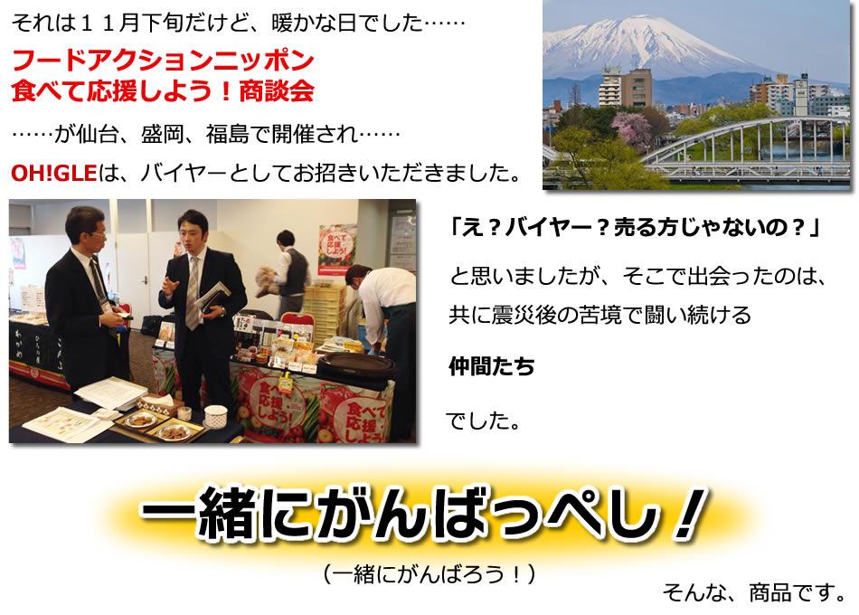 それは11月下旬だけど、暖かな日でした……《フードアクションニッポン食べて応援しよう!商談会》が仙台、盛岡、福島で開催されOH!GLEは、バイヤーとしてお招きいただきました。「え?バイヤー?売る方じゃないの?」と思いましたが、そこで出会ったのは、共に震災後の苦境で闘い続ける仲間たちでした。「一緒にがんばっぺし!」そんな、商品です。