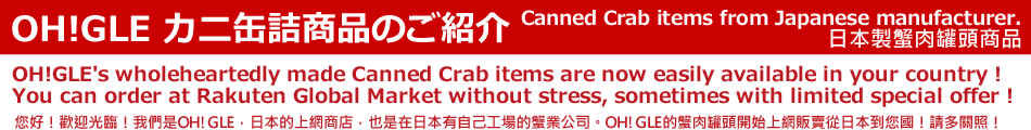 Canned Crab items from Japanese manufacturer.日本製蟹肉罐頭商品 OH!GLE's wholeheartedly made Canned Crab items are now easily available in your country ! You can order at Rakuten Global Market without stress, sometimes with limited special offer ! 您好!歡迎光臨!我們是OH!GLE,日本的上網商店,也是在日本有自己工場的蟹業公司。OH!GLE的蟹肉罐頭開始上網販賣從日本到您國!請多關照!