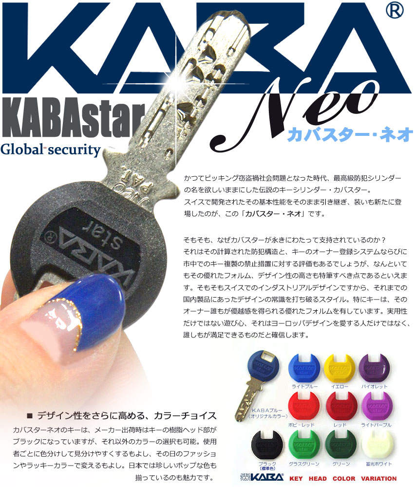 KABASTARNEO KABA STAR NEO カバスターネオ カバスター ネオ カバスター・ネオ かつてピッキング窃盗禍社会問題となった時代、最高級防犯シリンダー の名を欲しいままにした伝説のキーシリンダー・カバスター。 スイスで開発されたその基本性能をそのまま引き継ぎ、装いも新たに登 場したのが、この「カバスター・ネオ」です。