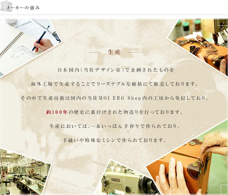 メーカーの強み 生産 日本国内(当社デザイン室)で企画されたものを海外工場で生産することでリーズナブルな価格にて販売しております。その中で生産技術は国内の当社MOIERG SHop内の工房から発信しており、約100年の歴史に裏付けされた物造りを行っております。生産においては、一本いっぽん手作りで作られており、手縫いや特殊なミシンで作られております。