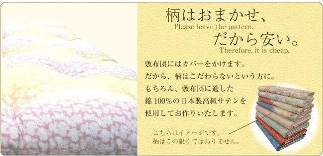 柄はお任せ!だから安い!!敷布団にはカバーをかけます。だから、柄はこだわらないという方に。もちろん、敷布団に適した 綿100%の日本製高級サテンを使用してお作りいたします。柄はおまかせですが、お色はピンク系とブルー系の2種類からお選びいただけます。