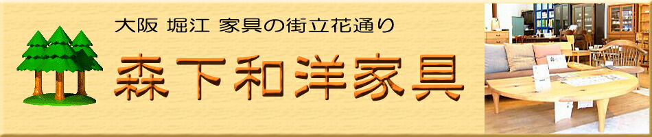 森下和洋家具:大阪堀江、家具の街立花通りの家具屋です。機能的な家具を紹介します。