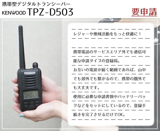 tpz-d503  ケンウッドTPZ-D503は、携帯電話のサービスエリア外でも通信可能な申請タイプの登録局。<br> お互いの電波が届く範囲であれば、山中でも郊外でも繋がるので、携帯の圏外でも大丈夫です。<br> 使用に必要な申請書類やバッテリーパックなどをセットにしているので、登録手続きを完了させるだけでOK。