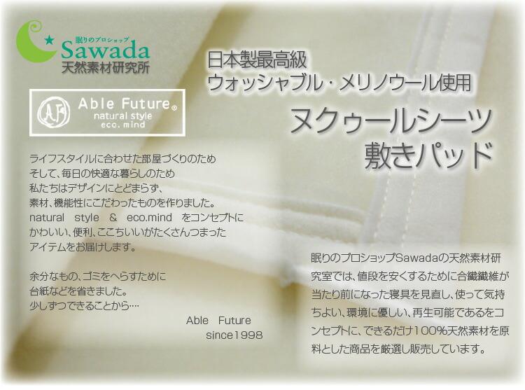 日本製最高級 ウォッシャブル・メリノウール使用ヌクゥールシーツ敷きパッド 眠りのプロショップSawadaの天然素材研究室では、値段を安くするために合繊繊維が当たり前になった寝具を見直し、使って気持ちよい、環境に優しい、再生可能であるをコンセプトに、できるだけ100%天然素材を原料とした商品を厳選し販売しています。 ABLE FUTURE ライフスタイルに合わせた部屋づくりのため そして、毎日の快適な暮らしのため 私たちはデザインにとどまらず、 素材、機能性にこだわったものを作りました。 natural style & eco.mind をコンセプトに かわいい、便利、ここちいいがたくさんつまった アイテムをお届けします。  余分なもの、ゴミをへらすために 台紙などを省きました。 少しずつできることから・・・・