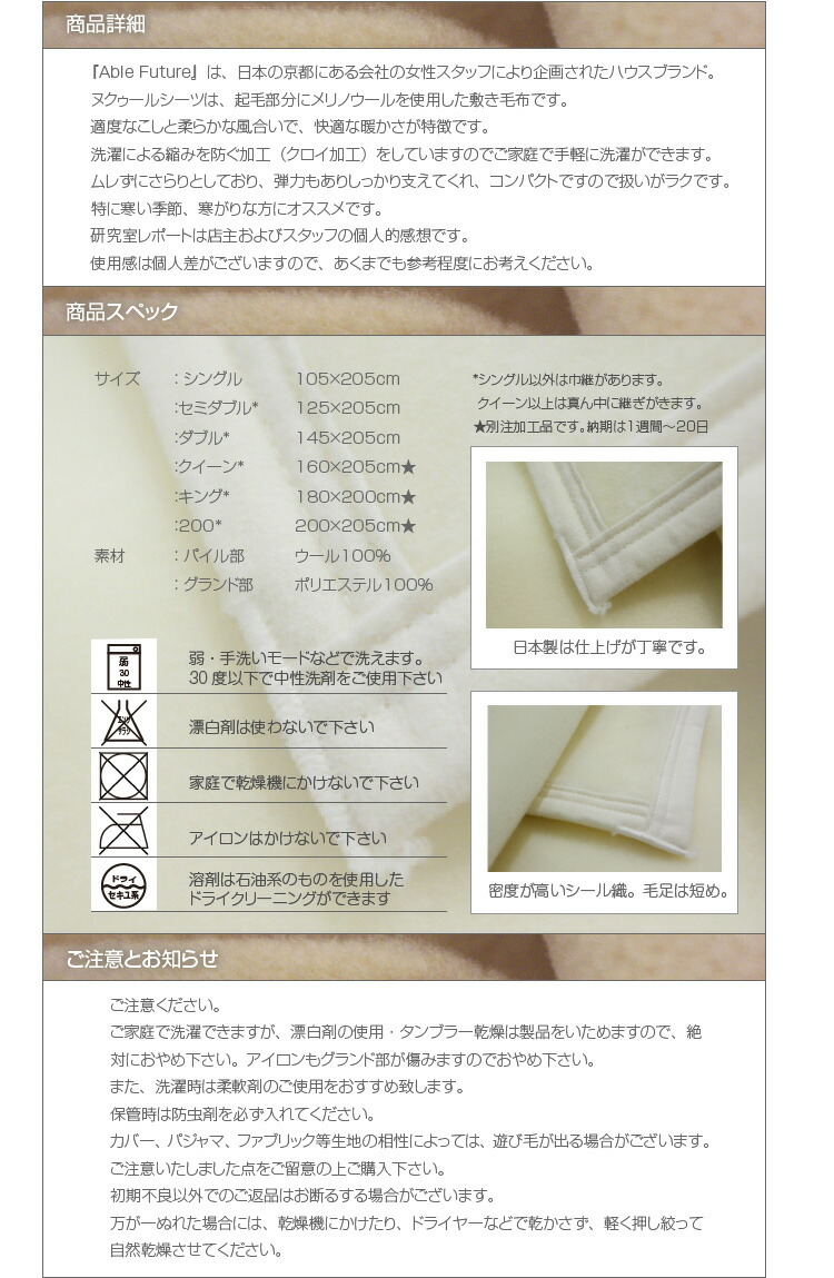 『Able Future』は、日本の京都にある会社の女性スタッフにより企画されたハウスブランド。ヌクゥールシーツは、起毛部分にメリノウールを使用した敷き毛布です。適度なこしと柔らかな風合いで、快適な暖かさが特徴です。 洗濯による縮みを防ぐ加工(クロイ加工)をしていますのでご家庭で手軽に洗濯ができます。ムレずにさらりとしており、弾力もありしっかり支えてくれ、コンパクトですので扱いがラクです。特に寒い季節、寒がりな方にオススメです。研究室レポートは店主およびスタッフの個人的感想です。 使用感は個人差がございますので、あくまでも参考程度にお考えください。 サイズ: シングル105×205cm :セミダブル125×205cm :ダブル145×205cm :クイーン*160×205cm★ :キング*180×200cm★ :200*200×205cm★ 素材: パイル部 ウール100%    : グランド部 ポリエステル55%アクリル45%