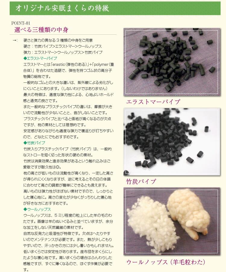 硬さと弾力の異なる3種類の中身をご用意 硬さ:竹炭パイプ>エラストマー>ウールノップス 弾力:エラストマー>ウールノップス>竹炭パイプ ◆エラストマーパイプ エラストマーとは「erastic(弾性のある)」+「polymer(重合体)」を合わせた造語で、弾性を持つゴム状の高分子物質の総称です。 一般的なゴムとの大きな違いは、紫外線による劣化がしにくいことにあります。(しないわけではありません) 最大の特徴は、適度な弾力性による、心地よいホールド感と通気の良さです。 また一般的なプラスチックパイプの違いは、摩擦が大きいので流動性が少ないことと、音がしないことです。 プラスチックパイプと比べると価格が高くなるのが欠点ですが、枕の素材としては理想的です。 安定感がありながらも適度な弾力で寝返りが打ちやすいので、どなたにでもおすすめです。 ◆竹炭パイプ 竹炭入りプラスチックパイプ(竹炭パイプ)は、一般的なストローを短く切った形状の硬めの素材。 竹炭は消臭効果と遠赤効果があるという触れ込みはご愛敬ですが耐久性は◎。 枕の高さが低いものは流動性が高くなり、一定した高さが得られにくくなりますが、逆に考えるとその日の体調に合わせて高さの調節が簡単にできるとも言えます。 高いものは弾力性がほぼない素材ですので、しっかりとした寝心地に。高さの変化が少なくがっちりした寝心地が好きな方におすすめです。 ◆ウールノップス ウールノップスは、5ミリ程度の粒上にした羊の毛のわたです。画像は羊のぬいぐるみと並べていますが、余分な加工をしない天然繊維の素材です。 自然な反発力と吸湿性が特徴です。欠点はへたりやすいのでメンテナンスが必要です。また、熱が少しこもりやすいので、汗っかきの方には少し暑いかもしれません。 低いまくらでは安定性があります。座布団をまくらにしたような寝心地です。高いまくらの場合はふんわりした感触ですが、すぐに薄くなるので、ほぐす作業が必要です。