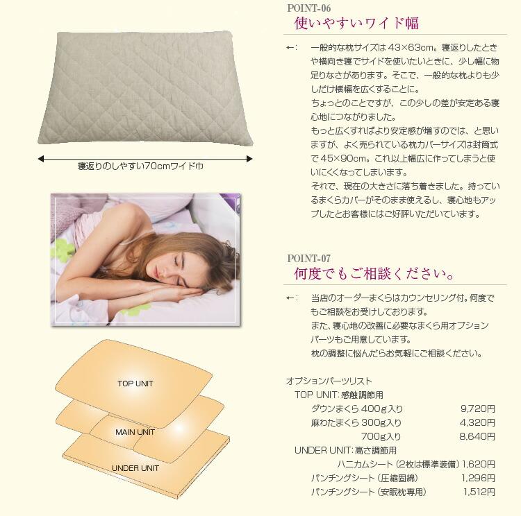 一般的な枕サイズは43×63cm。寝返りしたときや横向き寝でサイドを使いたいときに、少し幅に物足りなさがあります。そこで、一般的な枕よりも少しだけ横幅を広くすることに。 ちょっとのことですが、この少しの差が安定ある寝心地につながりました。 もっと広くすればより安定感が増すのでは、と思いますが、よく売られている枕カバーサイズは封筒式で45×90cm。これ以上幅広に作ってしまうと使いにくくなってしまいます。 それで、現在の大きさに落ち着きました。持っているまくらカバーがそのまま使えるし、寝心地もアップしたとお客様にはご好評いただいています。 当店のオーダーまくらはカウンセリング付。何度でもご相談をお受けしております。 また、寝心地の改善に必要なまくら用オプションパーツもご用意しています。 枕の調整に悩んだらお気軽にご相談ください。  オプションパーツリスト  TOP UNIT:感触調節用 ダウンまくら400g入り9,720円 麻わたまくら300g入り4,320円 700g入り8,640円  UNDER UNIT:高さ調節用 ハニカムシート(2枚は標準装備)1,620円 パンチングシート(圧縮固綿)1,296円 パンチングシート(安眠枕専用)1,512円
