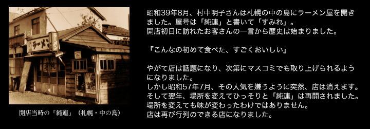 昭和39年8月、村中明子さんは札幌の中の島にラーメン屋を開きました。屋号は「純連」と書いて「すみれ」。開店初日に訪れたお客さんの一言から歴史は始まりました。『こんなの初めて食べた、すごくおいしい』 やがて店は話題になり、次第にマスコミでも取り上げられるようになりました。しかし昭和57年7月、その人気を嫌うように突然、店は消えます。そして翌年、場所を変えてひっそりと「純連」は再開されました。場所を変えても味が変わったわけではありません。店は再び行列のできる店になりました。