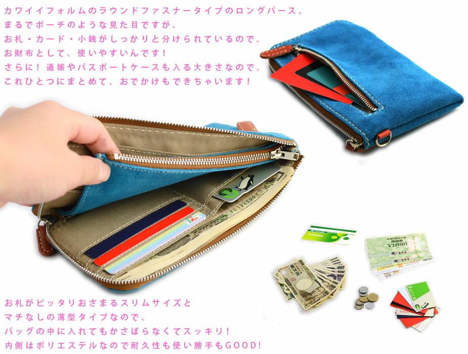 カワイイフォルムのラウンドファスナータイプのロングパース。まるでポーチのような見た目ですが、お札・カード・小銭がしっかりと分けられているので、お財布として、使いやすいんです!さらに!通帳やパスポートケースも入る大きさなので、これひとつにまとめて、おでかけもできちゃいます!お札がピッタリおさまるスリムサイズとマチなしの薄型タイプなので、バッグの中に入れてもかさばらなくてスッキリ!内側はポリエステルなので、耐久性も使い勝手もGOOD!