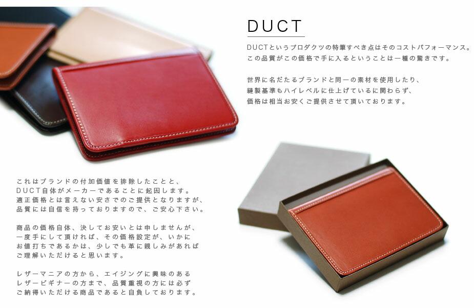 DUCT DUCTというプロダクツの特筆すべき点は、そのコストパフォーマンス。この品質がこの価格で手に入るということは一種の驚きです。世界に名だたるブランドと同一の素材を使用したり、縫製基準もハイレベルに仕上げているに関わらず、価格は相当お安くご提供させて頂いております。これはブランドの付加価値を排除したことと、DUCT自体がメーカーであることに起因します。適正価格とは言えない安さでのご提供となりますが、品質には自信を持っておりますので、ご安心下さい。商品の価格自体、決してお安いとは申しませんが、一度手にして頂ければ、その価格設定が、いかにお値打ちであるかは、少しでも革に親しみがあればご理解いただけると思います。レザーマニアの方から、エイジングに興味のあるレザービギナーの方まで、品質重視の方には必ずご納得いただける商品であると自負しております。