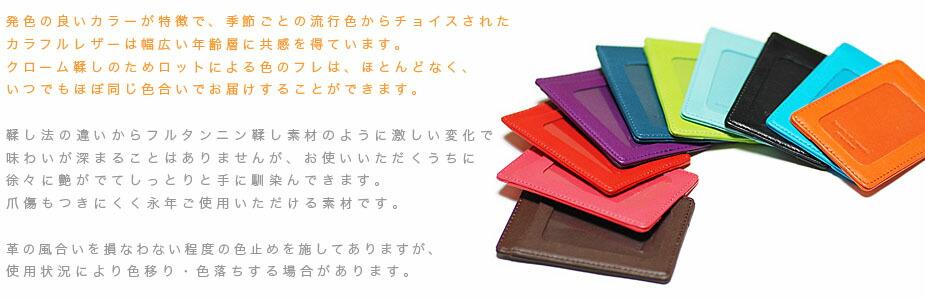 発色の良いカラーが特徴で、季節ごとの流行色からチョイスされたカラフルレザーは幅広い年齢層に共感を得ています。クローム鞣しのためロットによる色のフレはほとんどなく、いつでもほぼ同じ色合いでお届けすることができます。鞣し法の違いからフルタンニン鞣しの素材のように激しい変化で味わいが深まることはありませんが、お使いいただくうちに徐々に艶がでてしっとりと手に馴染んできます。爪傷もつきにくく永年ご使用いただける素材です。革の風合いを損なわない程度の色止めを施してありますが、使用状況により色移り・色落ちする場合があります。