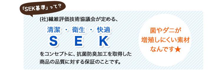「SEK基準」とは・・・(社)繊維評価技術協議会が定める、S(清潔)・E(衛生)・K(快適)をコンセプトに、抗菌防臭加工を取得した商品の品質に対する保証のことです。菌やダニが繁殖しにくい素材なんです!
