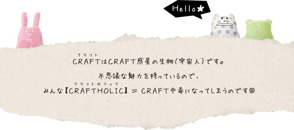 CRAFTはCRAFT惑星の生物(宇宙人)です。不思議な魅力を持っているので、みんな【CRAFTHOLIC(クラフトホリック)】=CRAFT中毒になってしまうのです。
