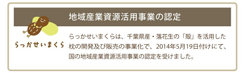 らっかせいまくらは、千葉県産・落花生の「殻」を活用した、枕の開発及び販売の事業化で、2014年5月19日付けにて、国の地域産業資源活用事業の認定を受けました。